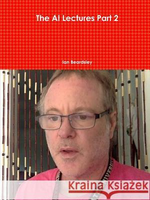 The AI Lectures Part 2 Ian Beardsley 9781387082049
