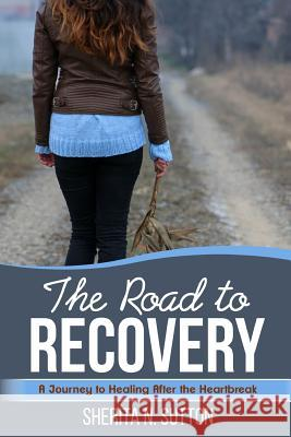 The Road to Recovery: A Journey to Healing After the Heartbreak Sherita N. Sutton 9781387330911