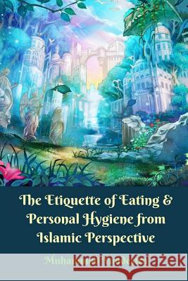 The Etiquette of Eating & Personal Hygiene from Islamic Perspective Muhammad Vandestra 9781389383533