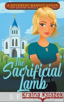 The Sacrificial Lamb (A Reverend Margot Quade Cozy Mystery Novella #2) Sarah Biglow 9781393230984