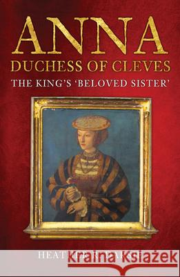 Anna, Duchess of Cleves: The King's 'beloved Sister' Heather R. Darsie 9781398103269