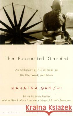The Essential Gandhi: An Anthology of His Writings on His Life, Work, and Ideas Gandhi                                   Mohandas Gandhi Mahatma Gandhi 9781400030507