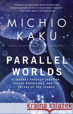 Parallel Worlds: A Journey Through Creation, Higher Dimensions, and the Future of the Cosmos Michio Kaku 9781400033720 Anchor Books
