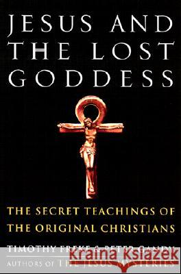 Jesus and the Lost Goddess: The Secret Teachings of the Original Christians Timothy Freke Peter Gandy Peter Gandy 9781400045945