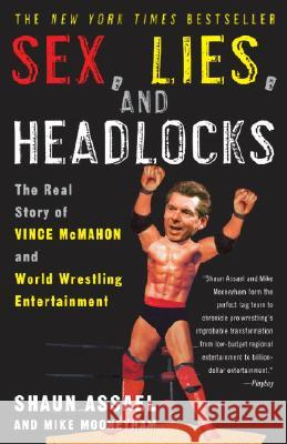 Sex, Lies, and Headlocks: The Real Story of Vince McMahon and World Wrestling Entertainment Shaun Assael Mike Mooneyham 9781400051434
