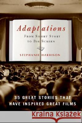 Adaptations: From Short Story to Big Screen: 35 Great Stories That Have Inspired Great Films Stephanie Harrison 9781400053148