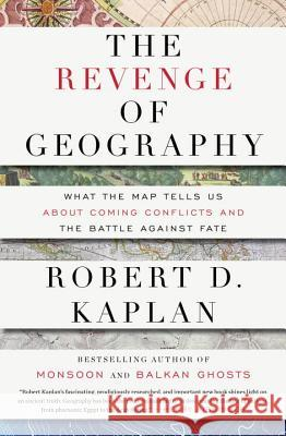 The Revenge of Geography: What the Map Tells Us about Coming Conflicts and the Battle Against Fate Robert D. Kaplan 9781400069835