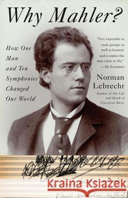 Why Mahler?: How One Man and Ten Symphonies Changed Our World Norman Lebrecht 9781400096572 Anchor Books
