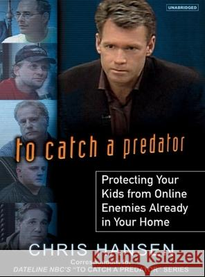To Catch a Predator: Protecting Your Kids from Online Enemies Already in Your Home - audiobook Chris Hansen Todd McLaren 9781400134373