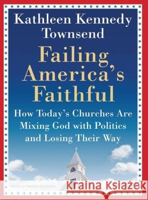 Failing America's Faithful: How Today's Churches Are Mixing God with Politics and Losing Their Way - audiobook Kathleen Kennedy Townsend Renee Raudman 9781400154104