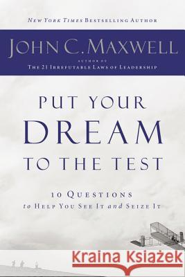 Put Your Dream to the Test: 10 Questions That Will Help You See It and Seize It John C. Maxwell 9781400200405