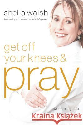 Get Off Your Knees and Pray Sheila Walsh 9781400202539