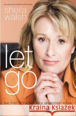 Let Go: Live Free of the Burdens All Women Know Sheila Walsh 9781400203024