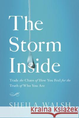 The Storm Inside: Trade the Chaos of How You Feel for the Truth of Who You Are Sheila Walsh 9781400204878