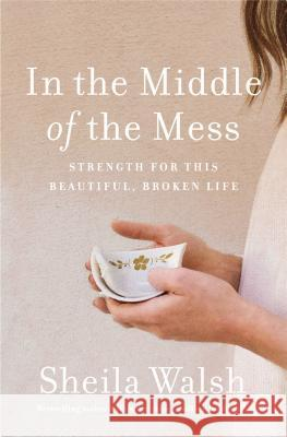 In the Middle of the Mess: Strength for This Beautiful, Broken Life Sheila Walsh 9781400204915
