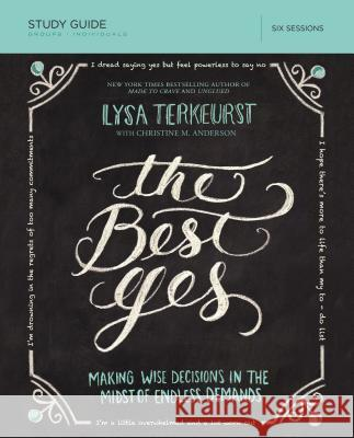 The Best Yes, Study Guide: Making Wise Decisions in the Midst of Endless Demands Lysa TerKeurst 9781400205967