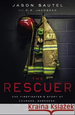 The Rescuer: One Firefighter's Story of Courage, Darkness, and the Relentless Love That Saved Him Jason Sautel D. R. Jacobsen 9781400216475
