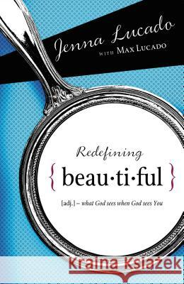 Redefining Beautiful: What God Sees When God Sees You Max Lucado Jenna Lucado 9781400314287