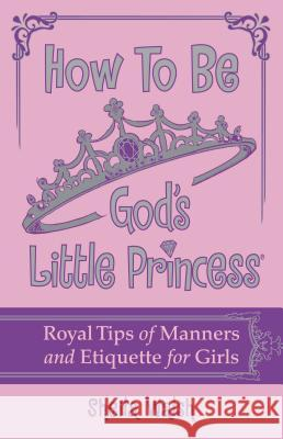 How to Be God's Little Princess: Royal Tips for Manners, Etiquettem, and True Beauty Sheila Walsh 9781400316441