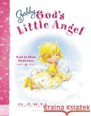 Gabby, God's Little Angel: Sent to Show God's Love Sheila Walsh 9781400317158