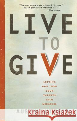 Live to Give: Let God Turn Your Talents Into Miracles Austin Gutwein 9781400319930
