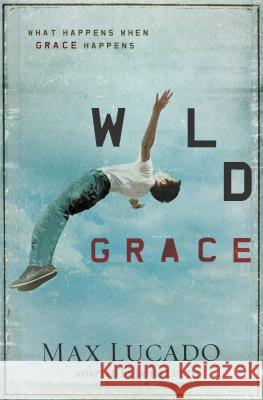 Wild Grace: What Happens When Grace Happens Max Lucado 9781400320844