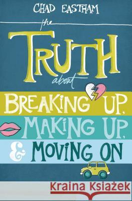 The Truth about Breaking Up, Making Up, & Moving on Chad Eastham 9781400321155