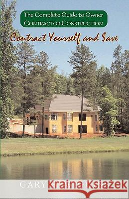 Contract Yourself and Save : The Complete Guide to Owner Contractor Construction Gary F. Wiggins 9781401022334