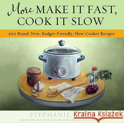 More Make It Fast, Cook It Slow: 200 Brand-New, Budget-Friendly, Slow-Cooker Recipes Stephanie O'Dea 9781401310387