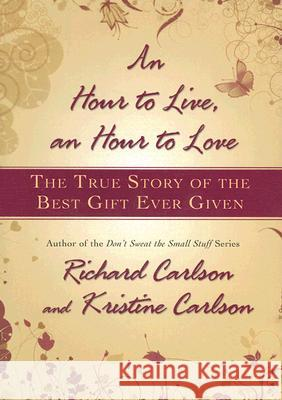 An Hour to Live, an Hour to Love: The True Story of the Best Gift Ever Given Richard Carlson Kristine Carlson 9781401322571