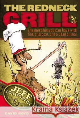 The Redneck Grill: The Most Fun You Can Have with Fire, Charcoal, and a Dead Animal Jeff Foxworthy David Boyd 9781401601997