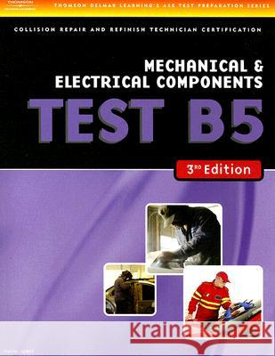 ASE Test Preparation Collision Repair and Refinish- Test B5 Mechanical and Electrical Components Thomson Delmar Learning 9781401836672