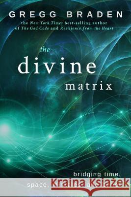 The Divine Matrix : Bridging Time, Space, Miracles, and Belief Gregg Braden 9781401905736