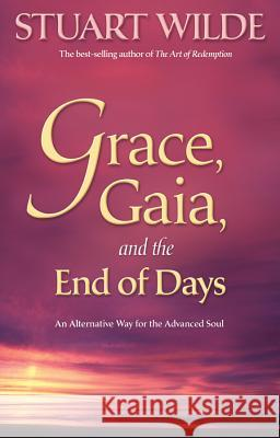 Grace, Gaia and the End of Days : An Alternative Way for the Advanced Soul Stuart Wilde 9781401920067
