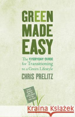 Green Made Easy: The Everyday Guide for Transitioning to a Green Lifestyle Chris Prelitz 9781401922849