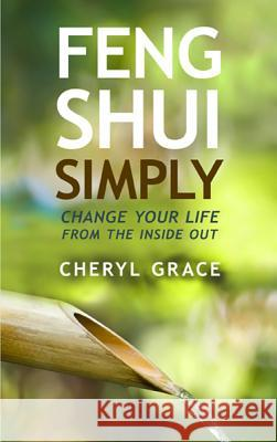 Feng Shui Simply: Change Your Life from the Inside Out Cheryl Grace 9781401939786