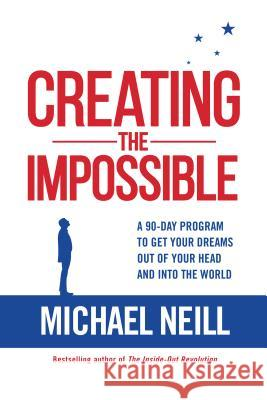 Creating the Impossible: A 90-Day Program to Get Your Dreams Out of Your Head and Into the World Michael Neill 9781401950576