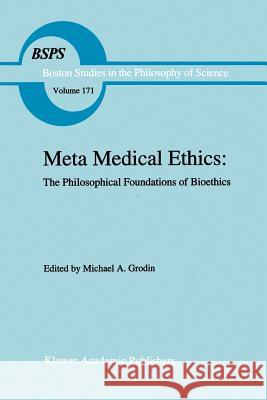 Meta Medical Ethics : The Philosophical Foundations of Bioethics Michael A. Grodin 9781402002526 Kluwer Academic Publishers