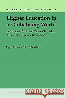 Higher Education in a Globalising World: International Trends and Mutual Observation a Festschrift in Honour of Ulrich Teichler J. Enders Oliver Fulton 9781402008641