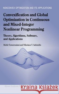 Convexification and Global Optimization in Continuous and Mixed-Integer Nonlinear Programming: Theory, Algorithms, Software, and Applications Mohit Tawarmalani Nikolaos V. Sahinidis M. Tawarmalani 9781402010316