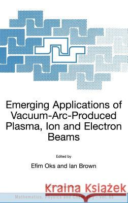Emerging Applications of Vacuum-Arc-Produced Plasma, Ion and Electron Beams Efim Oks Ian Brown Efim Oks 9781402010651