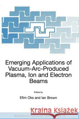 Emerging Applications of Vacuum-Arc-Produced Plasma, Ion and Electron Beams Efim Oks Ian Brown Efim Oks 9781402010668