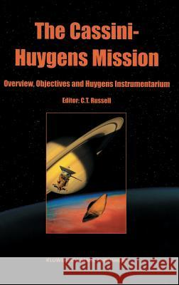 The Cassini-Huygens Mission: Volume 1: Overview, Objectives and Huygens Instrumentarium Majid S. Sarrafzadeh Christopher T. Russell C. T. Russell 9781402010989
