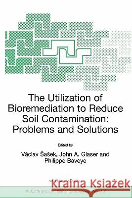 The Utilization of Bioremediation to Reduce Soil Contamination: Problems and Solutions Vaclav Sasek John A. Glaser Philippe Baveye 9781402011412