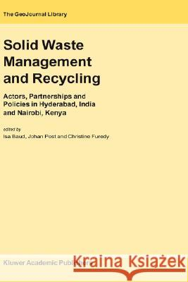 Solid Waste Management and Recycling: Actors, Partnerships and Policies in Hyderabad, India and Nairobi, Kenya ISA Baud Johan Post Christine Furedy 9781402019753