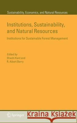 Institutions, Sustainability, and Natural Resources: Institutions for Sustainable Forest Management S. Kant Shashi Kant R. Albert Berry 9781402034794