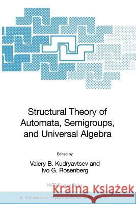 Structural Theory of Automata, Semigroups, and Universal Algebra : Proceedings of the NATO Advanced Study Institute on Structural Theory of Automata, Semigroups and Universal Algebra, Montreal, Quebec I. G. Rosenberg Valery B. Kudryavtsev Ivo G. Rosenberg 9781402038167