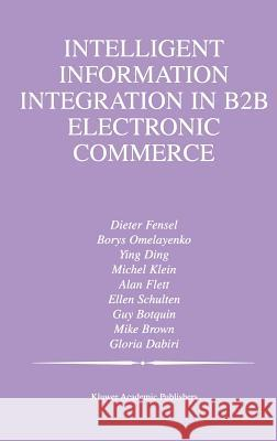 Intelligent Information Integration in B2B Electronic Commerce Dieter Fensel Borys Omelayenko Ying Ding 9781402071904