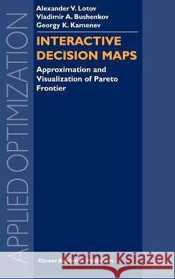 Interactive Decision Maps: Approximation and Visualization of Pareto Frontier Alexander V. Lotov Vladimir A. Bushenkov Georgy K. Kamenev 9781402076312