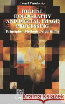 Digital Holography and Digital Image Processing: Principles, Methods, Algorithms Leonid Yaroslavsky 9781402076343